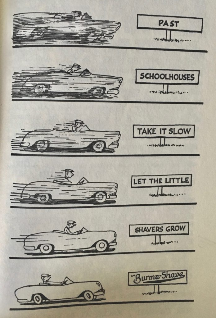 "Cartoon of a man in a car passing six different road signs advertising Burma-Shave, reading ""Past schoolhouse take it slow let the little shavers grow- Burma-shave"""