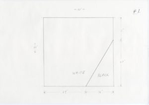 """pencil sketch of a black square with a triangle on the bottom right corner. Dimensions are drawn on the outside of the square. Arrows reading 24'' and 16'' measure the width of the square. Vertical arrows with 27'' measure the height on the right hand side. The top and left hand side read 40''. The interior of the square reads """"WHITE"""" with a diagonal line intersecting. The right of the line reads """"BLACK"""". """"#1."""" is written on the top right hand side of the paper."""