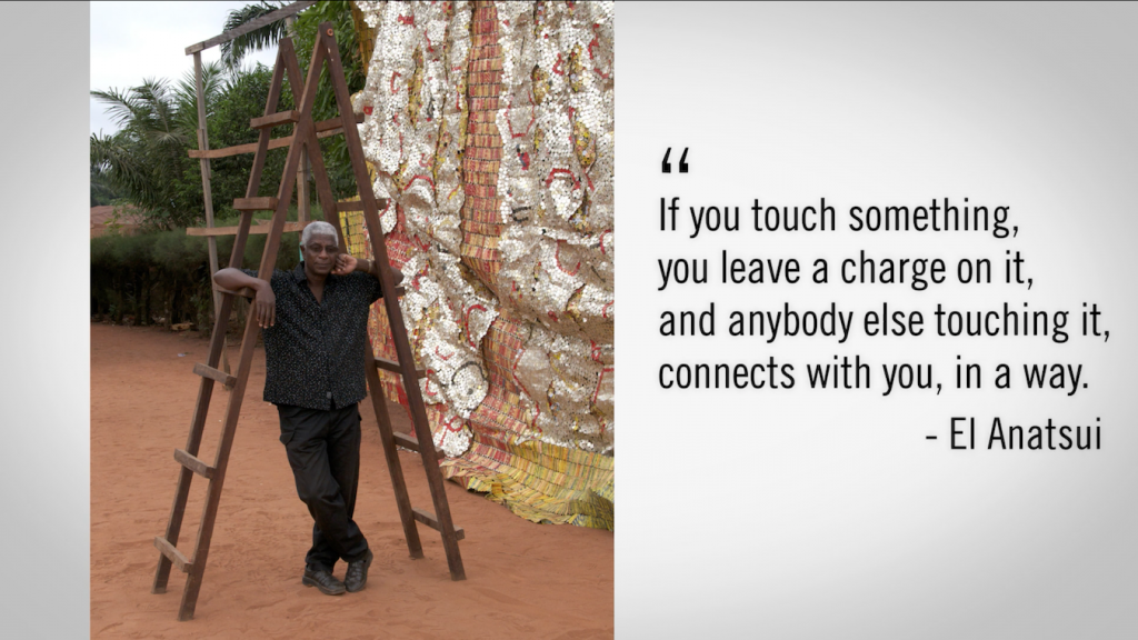 """A photo of the artist El Anatsui with a quote of his saying """"If you touch something, you leave a charge on it, and anybody else touching it, connects with you, in a way."""""""
